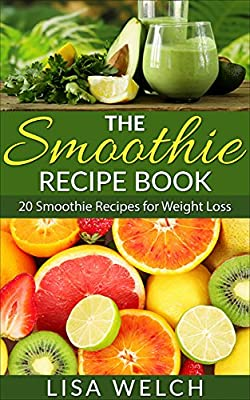 The Smoothie Recipe Book: 20 Smoothie Recipes for Weight Loss (Smoothie Living)