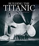 Building the Titanic: The Creation of Historys Most Famous Ocean Liner