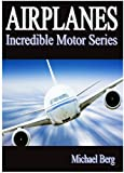 Airplanes -  Kids Book About Airplanes - Learn About Airplanes And Enjoy Amazing Airplane Pictures! ( Incredible Motor Series)