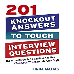 201 Knockout Answers to Tough Interview Questions: The Ultimate Guide to Handling the New Competency-Based Interview Style | [Linda Matias]