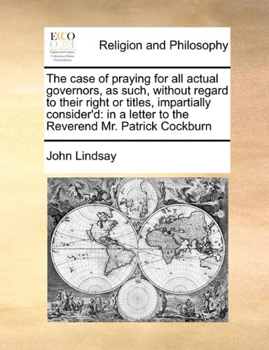 The case of praying for all actual governors, as such, without regard to their right or titles, impartially consider'd: in a letter to the Reverend Mr. Patrick Cockburn