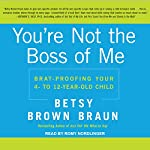 You're Not the Boss of Me: Brat-Proofing Your Four- to Twelve-Year-Old Child | Betsy Brown Braun