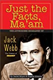 Just the Facts, Maam: The Authorized Biography of Jack Webb