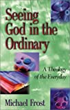 Seeing God in the Ordinary: A Theology of the Everyday (1565635140) by Frost, Michael