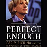 Perfect Enough: Carly Fiorina and the Reinvention of Hewlett-Packard | George Anders