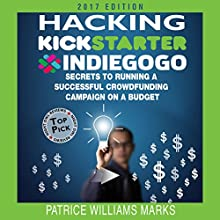 Hacking Kickstarter, Indiegogo (2017 Edition): How to Raise Big Bucks in 30 Days Audiobook by Patrice Williams Marks Narrated by Patrice Williams Marks