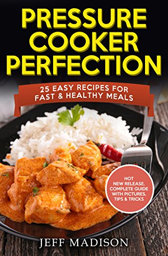 Pressure Cooker Perfection: 25 Easy Recipes for Fast & Healthy Meals by Jeff Madison