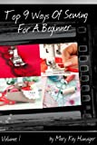 Sewing Tutorials: Sewing Books with Sewing Patterns For Beginners Series - Includes Sewing Tips: Blanket Stitch, Sewing Materials, More Sewing Ideas - ... (Top 9 Ways Of Sewing For A Beginner)