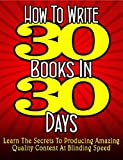 How To Write 30 Books In 30 Days: Learn The Secrets To Producing Amazing Quality Content At Blinding Speed (PUBLISHERS PICK Book 1)