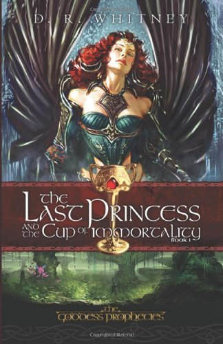 The Last Princess & the Cup of Immortality (The Goddess Prophecies) by D. R. Whitney (2009-11-01)