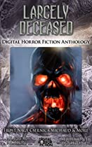 Largely Deceased: Digital Horror Fiction Anthology (digital Horror Fiction Series One Book 1)