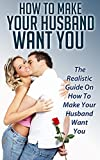 img - for How To Make Your Husband Want You: The Realistic Guide On How To Make Your Husband Want You (Marriage,Husband,Wife,Love) book / textbook / text book