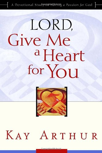 Lord, Give Me a Heart for You: A Devotional Study on Having a Passion for God, Arthur, Kay