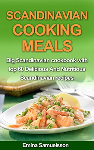 Scandinavian Cooking Meals: Big Scandinavian cookbook with top 60 Delicious and Nutritious Scandinavian recipes by Emina Samuelsson
