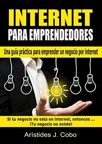 Internet Para Emprendedores: La guía práctica que todo emprendedor necesita para crear un negocio rentable por internet