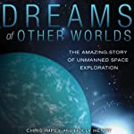 Dreams of Other Worlds: The Amazing Story of Unmanned Space Exploration | Chris Impey,Holly Henry