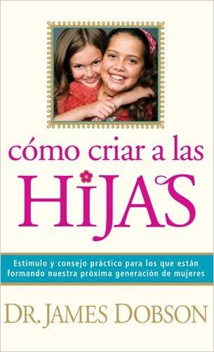 Cómo criar a las hijas: Estímulo y consejo práctico para los que están formando nuestra próxima generación de mujeres (Spanish Edition)