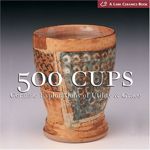 500 Cups: Ceramic Explorations of Utility & Grace (A Lake Ceramics Book) by Lark Books