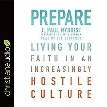 Prepare: Living Your Faith in an Increasingly Hostile Culture | Livre audio Auteur(s) : J. Paul Nyquist Narrateur(s) : Joe Geoffrey