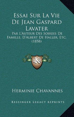 Essai Sur La Vie de Jean Gaspard Lavater: Par L'Auteur Des Soirees de Famille, D'Albert de Haller, Etc. (1858)