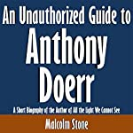 An Unauthorized Guide to Anthony Doerr: A Short Biography of the Author of All the Light We Cannot See | Malcolm Stone