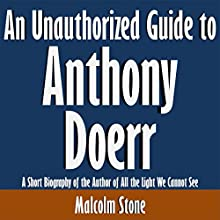 An Unauthorized Guide to Anthony Doerr: A Short Biography of the Author of All the Light We Cannot See (       UNABRIDGED) by Malcolm Stone Narrated by Tom McElroy