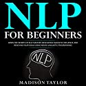 NLP for Beginners: Learn the Secrets of Self Mastery, Developing Magnetic Influence and Reaching Your Goals Using Neuro-Linguistic Programming Audiobook by Madison Taylor Narrated by Jeremy Nickel