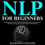 NLP for Beginners: Learn the Secrets of Self Mastery, Developing Magnetic Influence and Reaching Your Goals Using Neuro-Linguistic Programming | Madison Taylor