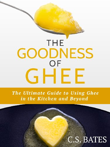 The Goodness of Ghee: The Ultimate Guide to Using Ghee in the Kitchen and Beyond by C.S. Bates