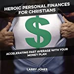 Heroic Personal Finances for Christians: Accelerating Past Average with Your Money Plan | Larry W. Jones