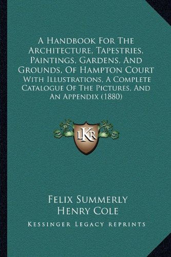A Handbook for the Architecture, Tapestries, Paintings, Gardens, and Grounds, of Hampton Court: With Illustrations, a Complete Catalogue of the Pictures, and an Appendix (1880)