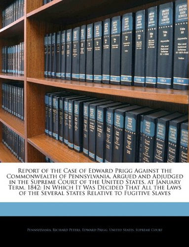 Report of the Case of Edward Prigg Against the Commonwealth of Pennsylvania, Argued and Adjudged in the Supreme Court of the United States, at January ... Several States Relative to Fugitive Slaves