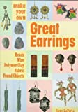 Make Your Own Great Earrings: Beads, Wire, Polymer Clay, Fabric, Found Objects
