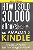How I Sold 30,000 eBooks on Amazon's Kindle: An Easy-To-Follow Self-Publishing Guidebook