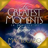 Greatest Moments in the Life of Christ (0849957516) by Lucado, Max