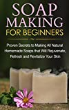 Soap Making for Beginners: Proven Secrets to Making All Natural Homemade Soaps that Will Rejuvenate, Refresh and Revitalize Your Skin (FREE Book Offer): Soap Making Books, Soap Making Recipes, Lotion