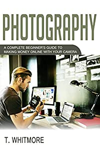 Photography: A Complete Beginner's Guide to Making Money Online with Your Camera