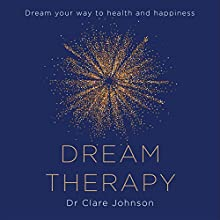 Dream Therapy: Dream Your Way to Health and Happiness Audiobook by Dr Clare Johnson Narrated by Dr Clare Johnson
