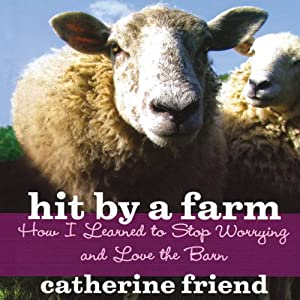 Hit by a Farm: How I Learned to Stop Worrying and Love the Barn | [Catherine Friend]
