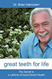 Bds Lds Rcs Brian Halvorsen Great Teeth for Life: The Secret to a Lifetime of Good Dental Health