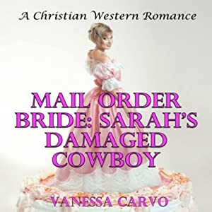 Mail Order Bride: Sarah's Damaged Cowboy | [Vanessa Carvo]