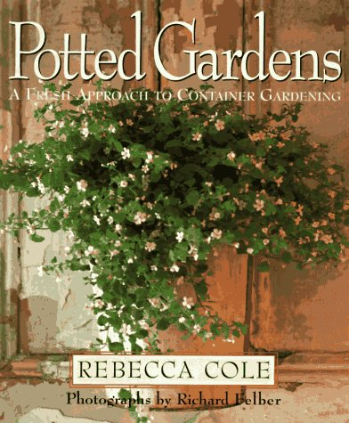 Potted Gardens: A Fresh Approach to Container Gardening, Rebecca Cole
