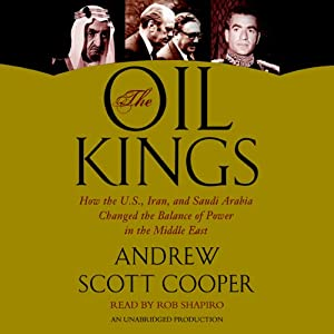 The Oil Kings: How the U.S., Iran, and Saudi Arabia Changed the Balance of Power in the Middle East | [Andrew Scott Cooper]