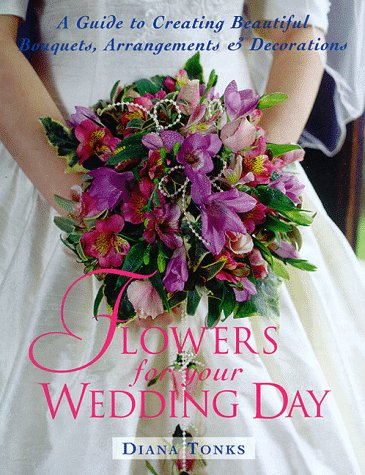 Flowers for Your Wedding Day: A Guide to Creating Beautiful Bouquets, Arrangement, & Decorations