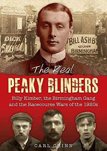 The Real Peaky Blinders: Billy Kimber, the Birmingham Gang and the Racecourse Wars of the 1920s, by Carl Chinn
