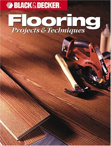 Flooring Projects & Techniques (Black & Decker Home Improvement Library)