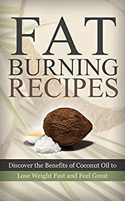 Lose Weight: Fat Loss: Fat Burning Recipes with Coconut Oil (Ketogenic Diet Recipes Bulletproof Diet) (Low Carbohydrate Diet Atkins Diet Coconut Oil)