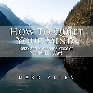 How to Quiet Your Mind: Relax and Silence the Voice of Your Mind Today!- A Beginner's Guide | [Marc Allen]