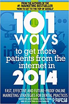 101 Ways To Get More Patients From The Internet In 2014: Fast, Effective And Future-Proof Online Marketing Strategies For Dental Practices