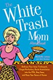The White Trash Mom Handbook: Embrace Your Inner Trailerpark, Forget Perfection, Resist Assimilation into the PTA, Stay Sane, and Keep Your Sense of Humor